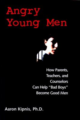 Angry Young Men: How Parents, Teachers, and Counselors Can Help Bad Boys Become Good Men 9780787960438