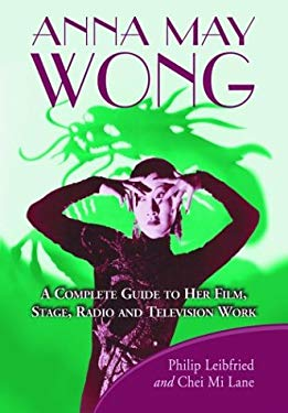 Anna May Wong: A Complete Guide to Her Film, Stage, Radio and Television Work 9780786416332