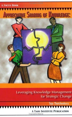 Appreciative Sharing of Knowledge: Leveraging Knowledge Management for Strategic Change 9780788021374