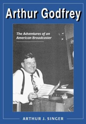Arthur Godfrey: The Adventures of an American Broadcaster 9780786407040