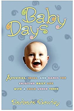 Baby Days: Activities, Ideas, and Games for Enjoying Daily Life with a Child Under Three 9780786884520