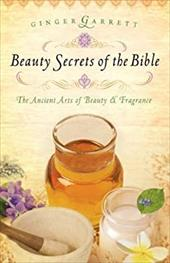 Beauty Secrets of the Bible: The Ancient Arts of Beauty & Fragrance