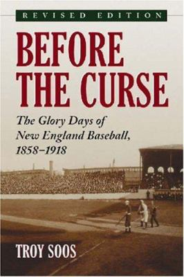 Before the Curse: The Glory Days of New England Baseball, 1858-1918 N 9780786426256