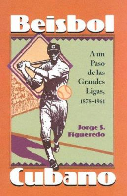 Beisbol Cubano: A un Paso de las Grandes Ligas, 1878-1961 9780786419869