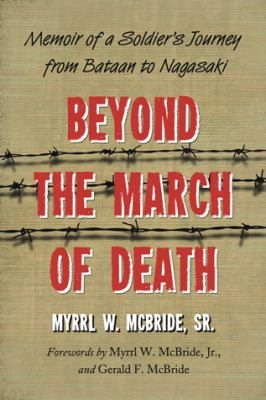 Beyond the March of Death: Memoir of a Soldier's Journey from Bataan to Nagasaki 9780786447688