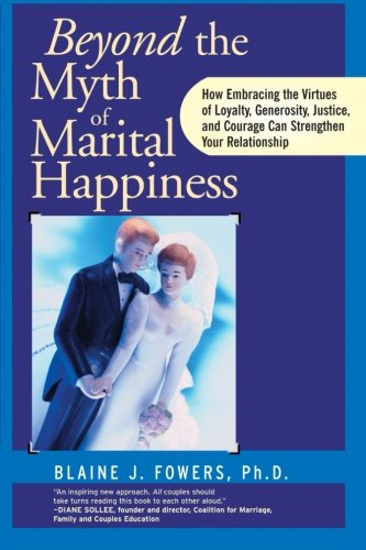 Beyond the Myth of Marital Happiness: How Embracing the Virtues of Loyalty, Generosity, Justice, and Courage Can Strengthen Your Relationship 9780787945671