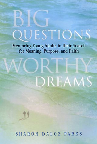 Big Questions, Worthy Dreams: Mentoring Young Adults in Their Search for Meaning, Purpose, and Faith 9780787941710