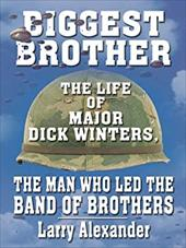 Biggest Brother: The Life of Major Dick Winters, the Man Who