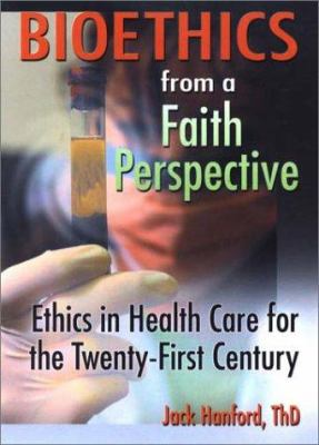 Bioethics from a Faith Perspective: Ethics in Health Care for the Twenty-First Century 9780789015105