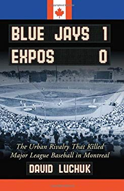 Blue Jays 1, Expos 0: The Urban Rivalry That Killed Major League Baseball in Montreal 9780786428120