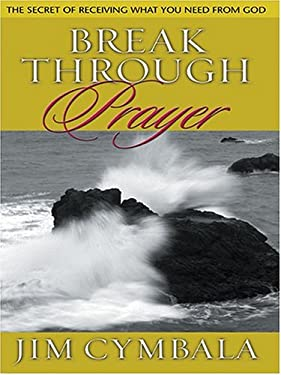 Breakthrough Prayer: The Secret of Receiving What You Need from God 9780786267910