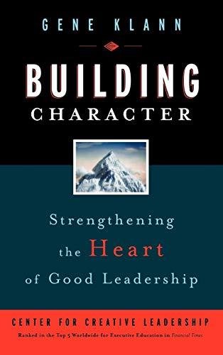 Building Character : Strengthening the Heart of Good Leadership by Klann, Gene