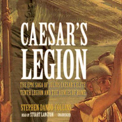 Caesar's Legion: The Epic Saga of Julius Caesar Tenth Legion and the Armies of Rome 9780786182077