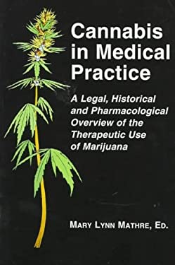 Cannabis in Medical Practice: A Legal, Historical and Pharmacological Overview of the Therapeutic Use of Marijuana 9780786403615