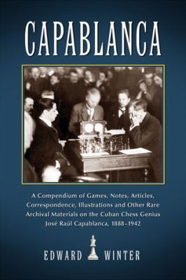 Capablanca: A Compendium of Games, Notes, Articles, Correspondence, Illustrations and Other Rare Archival Materials on the Cuban C 9780786466344