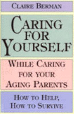 Caring for Yourself While Caring for Your Aging Parents: How to Help, How to Survive 9780783818276
