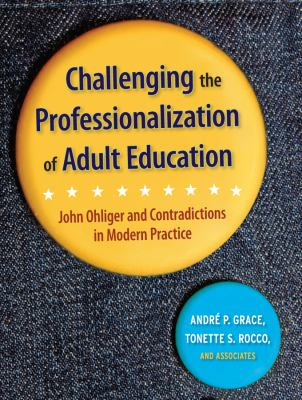 Challenging the Professionalization of Adult Education: John Ohliger and Contradictions in Modern Practice 9780787978273