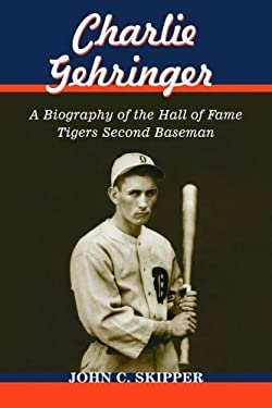 Charlie Gehringer: A Biography of the Hall of Fame Tigers Second Baseman 9780786435746