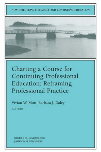 Charting a Course for Continuing Professional Education: Reframing Professional Practice: New Directions for Adult and Continuing Education 9780787954246