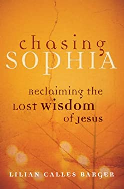Chasing Sophia: Reclaiming the Lost Wisdom of Jesus 9780787983802