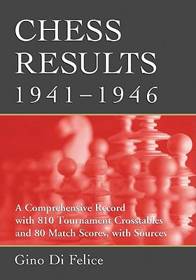 Chess Results, 1941-1946: A Comprehensive Record with 810 Tournament Crosstables and 80 Match Scores, with Sources 9780786438198