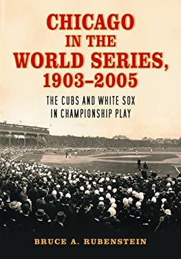 Chicago in the World Series, 1903-2005: The Cubs and White Sox in Championship Play 9780786425754