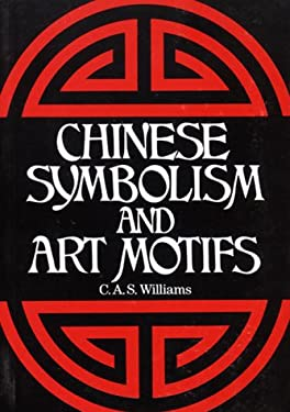 Chinese Symbolism and Art Motifs: An Alphabetical Compendium of Antique Legends and Beliefs, as Reflected in the Manners and Customs of the Chinese 9780785811268