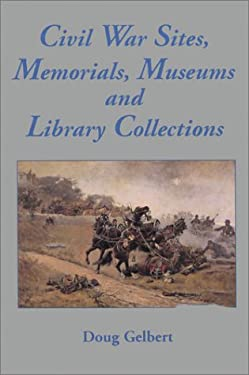 Civil War Sites, Memorials, Museums, and Library Collections: A State-By-State Guidebook to Places Open to the Public