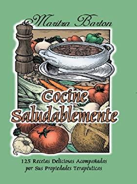 Cocine Saludablemente: 125 Recetas Deliciosas Acompanadas Por Sus Propiedades Terapeut Icas