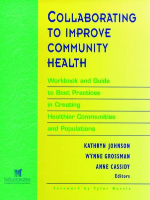 Collaborating to Improve Community Health: Workbook and Guide to Best Practices in Creating Healthier Communities and Populations 9780787910792