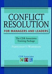 Conflict Resolution for Managers and Leaders: The CDR Associates Training Package: Participant's Workbook