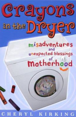 Crayons in the Dryer: Misadventures and Unexpected Blessings of Motherhood 9780781441766