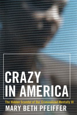Crazy in America: The Hidden Tragedy of Our Criminalized Mentally Ill 9780786717453