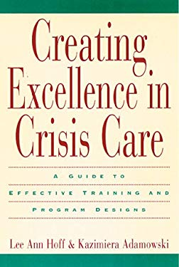Creating Excellence in Crisis Care: A Guide to Effective Training and Program Designs 9780787940713
