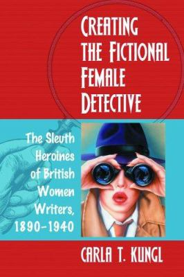 Creating the Fictional Female Detective: The Sleuth Heroines of British Women Writers, 1890-1940 9780786425280