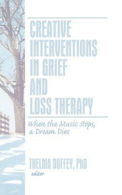 Creative Interventions in Grief and Loss Therapy: When the Music Stops, a Dream Dies 9780789035530