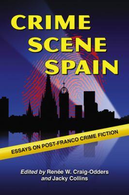 Crime Scene Spain: Essays on Post-Franco Crime Fiction 9780786441570