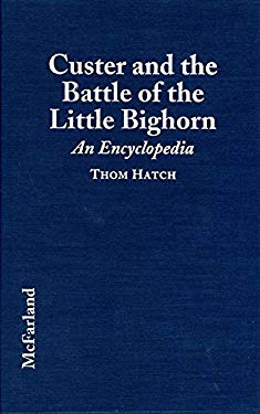 Custer and the Battle of the Little Bighorn: An Encyclopedia of the People, Places, Events, Indian Culture and Customs, Information Sources, Art and F 9780786401543