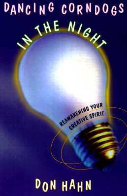 Dancing Corndogs in the Night: Reawakening Your Creative Spirit 9780786863747