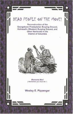 Dead People on the Move!: Reconstruction of the Georgetown Presbyterian Burying Ground, Holmead's (Western) Burying Ground, and Other Removals i