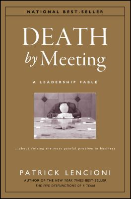 Death by Meeting: A Leadership Fable...about Solving the Most Painful Problem in Business