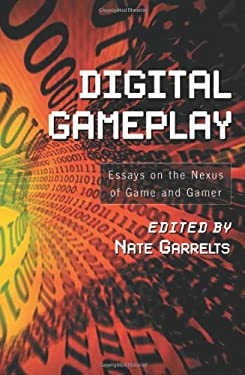 Digital Gameplay: Essays on the Nexus of Game and Gamer 9780786422920