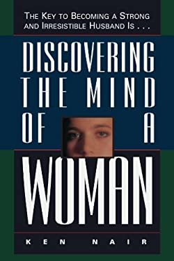 Discovering the Mind of a Woman: The Key to Becoming a Strong and Irresistable Husband Is... 9780785278115