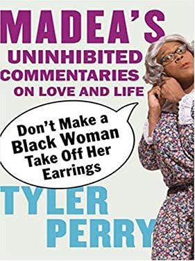 Don't Make a Black Woman Take Off Her Earrings: Madea's Uninhibited Commentaries on Love and Life 9780786291076