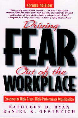Driving Fear Out of the Workplace: Creating the High-Trust, High-Performance Organization 9780787939687
