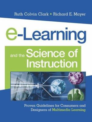 E-Learning and the Science of Instruction: Proven Guidelines for Consumers and Designers of Multimedia Learning 9780787960513