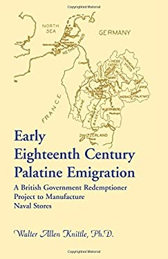 Early Eighteenth Century Palatine Emigration: A British Government Redemptioner Project to Manufacture Naval Stores 9780788419775