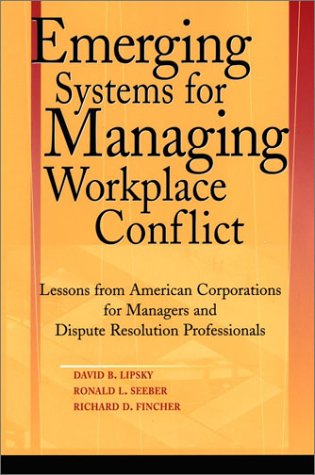 Emerging Systems for Managing Workplace Conflict: Lessons from American Corporations for Managers and Dispute Resolution Professionals 9780787964344