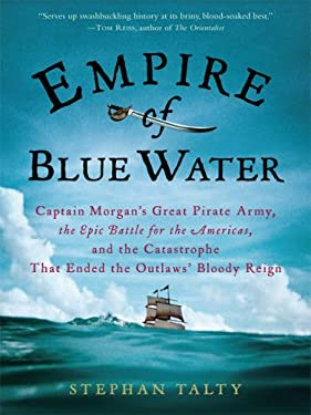 Empire of Blue Water: Captain Morgan's Great Pirate Army, the Epic Battle for the Americas, and the Catastrophe That Ended the Outlaws' Bloo 9780786298426