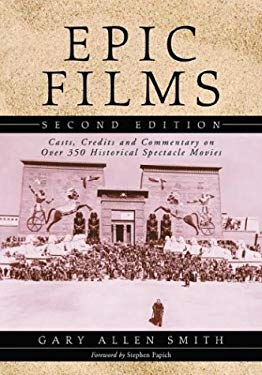 Epic Films: Casts, Credits and Commentary on Over 350 Historical Spectacle Movies 9780786415304